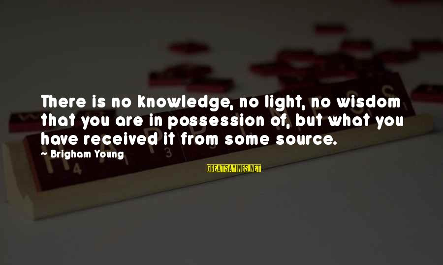 Lol Pro Players Sayings By Brigham Young: There is no knowledge, no light, no wisdom that you are in possession of, but