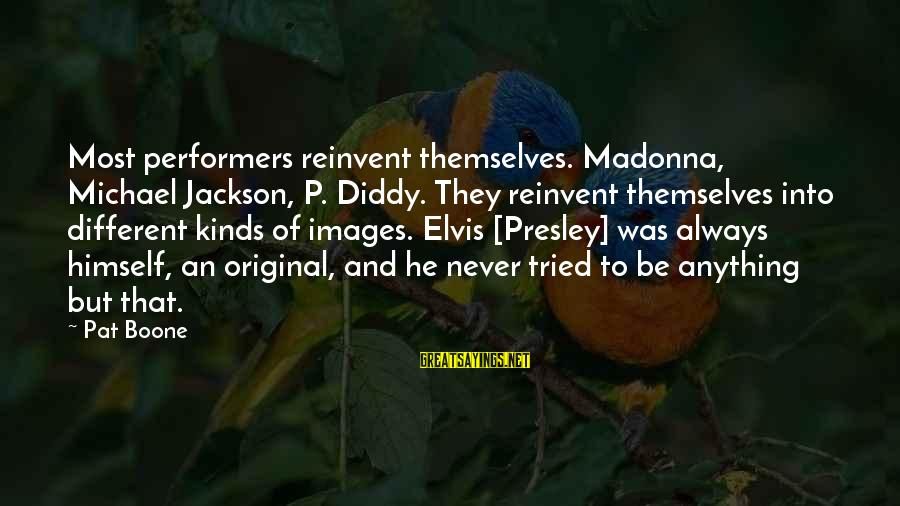 Lol Pro Players Sayings By Pat Boone: Most performers reinvent themselves. Madonna, Michael Jackson, P. Diddy. They reinvent themselves into different kinds