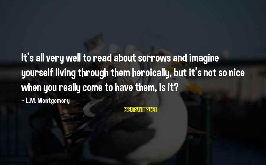Lollywood Sayings By L.M. Montgomery: It's all very well to read about sorrows and imagine yourself living through them heroically,