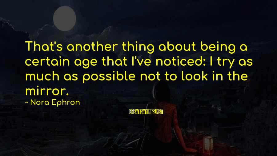 Lollywood Sayings By Nora Ephron: That's another thing about being a certain age that I've noticed: I try as much