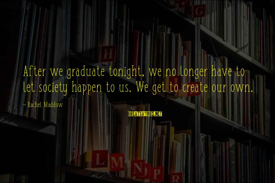Lollywood Sayings By Rachel Maddow: After we graduate tonight, we no longer have to let society happen to us. We
