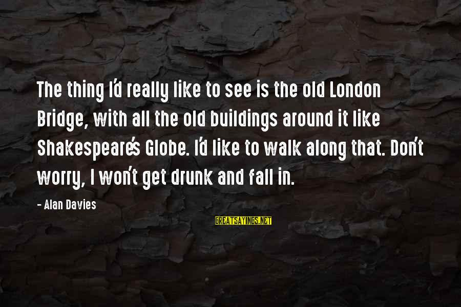 London Bridge Sayings By Alan Davies: The thing I'd really like to see is the old London Bridge, with all the
