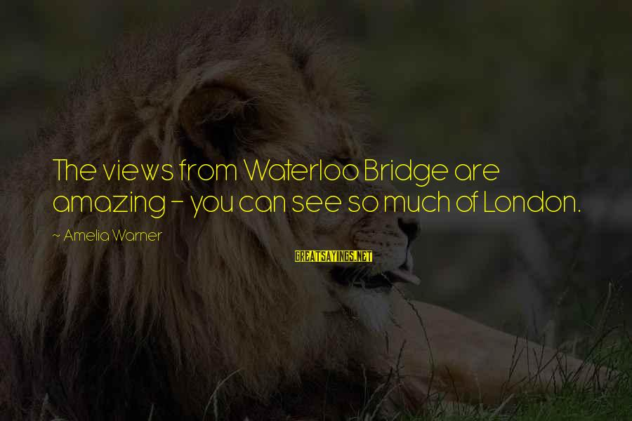 London Bridge Sayings By Amelia Warner: The views from Waterloo Bridge are amazing - you can see so much of London.