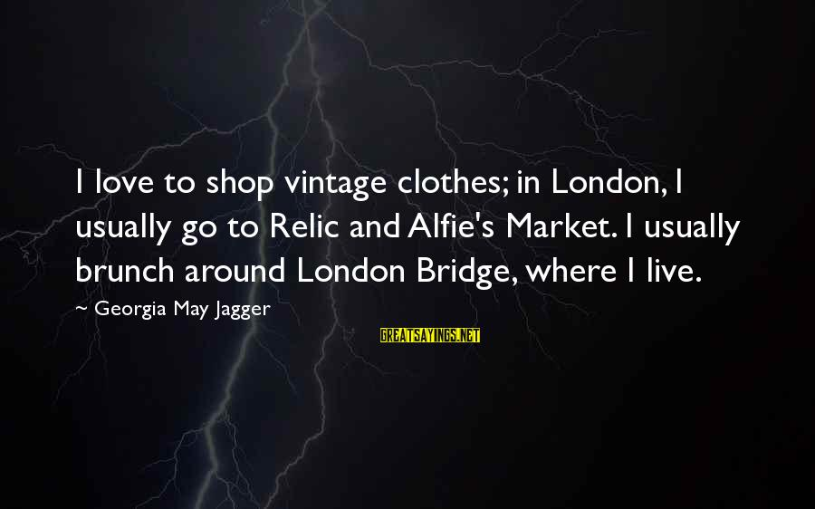 London Bridge Sayings By Georgia May Jagger: I love to shop vintage clothes; in London, I usually go to Relic and Alfie's