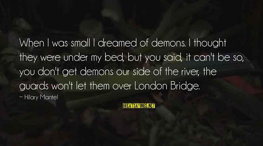 London Bridge Sayings By Hilary Mantel: When I was small I dreamed of demons. I thought they were under my bed,