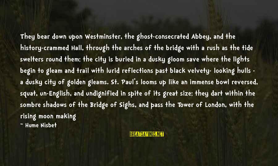 London Bridge Sayings By Hume Nisbet: They bear down upon Westminster, the ghost-consecrated Abbey, and the history-crammed Hall, through the arches