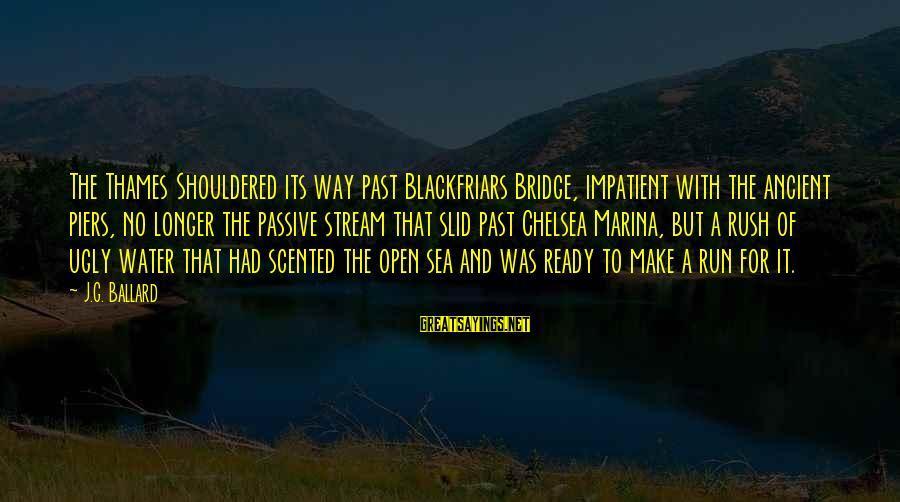 London Bridge Sayings By J.G. Ballard: The Thames Shouldered its way past Blackfriars Bridge, impatient with the ancient piers, no longer