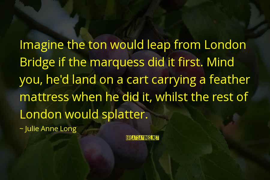 London Bridge Sayings By Julie Anne Long: Imagine the ton would leap from London Bridge if the marquess did it first. Mind
