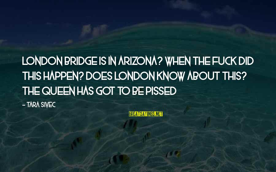 London Bridge Sayings By Tara Sivec: London Bridge is in Arizona? When the fuck did this happen? Does London know about