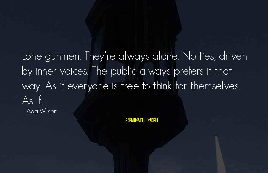 Lone Gunmen Sayings By Ada Wilson: Lone gunmen. They're always alone. No ties, driven by inner voices. The public always prefers