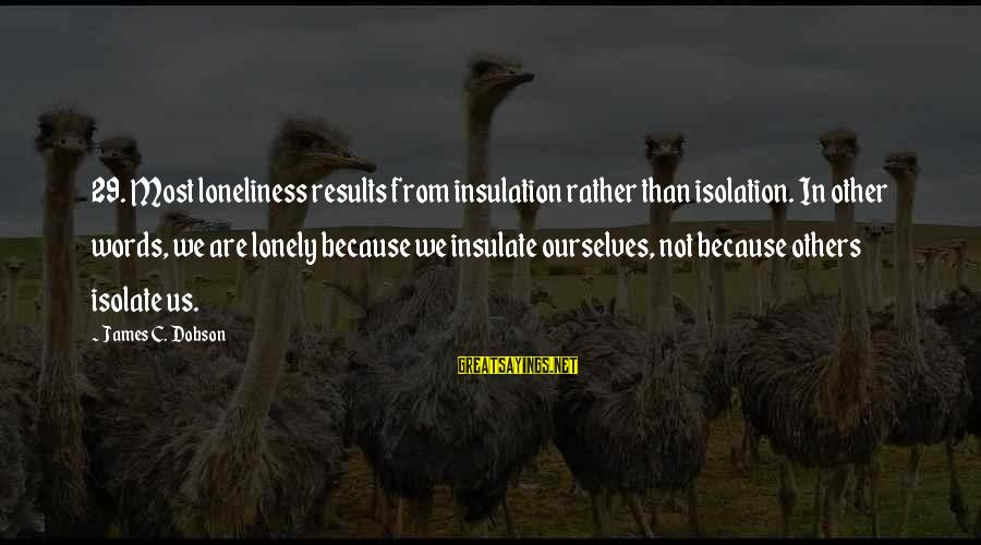 Lonely Words Sayings By James C. Dobson: 29. Most loneliness results from insulation rather than isolation. In other words, we are lonely