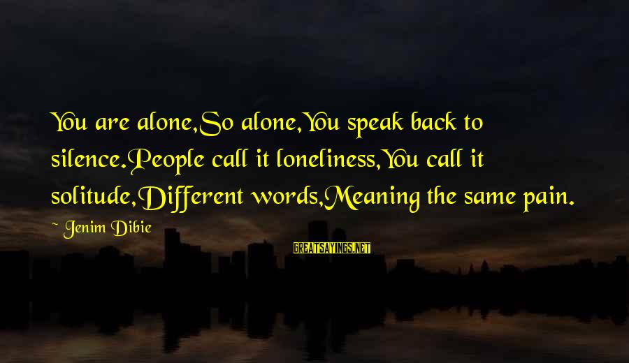 Lonely Words Sayings By Jenim Dibie: You are alone,So alone,You speak back to silence.People call it loneliness,You call it solitude,Different words,Meaning