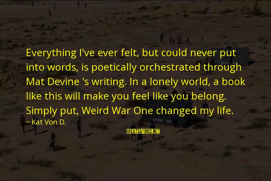 Lonely Words Sayings By Kat Von D.: Everything I've ever felt, but could never put into words, is poetically orchestrated through Mat