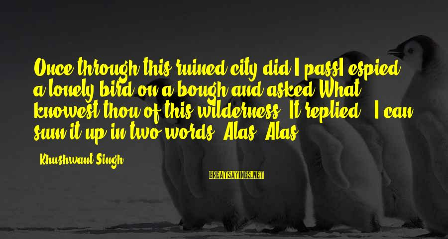 Lonely Words Sayings By Khushwant Singh: Once through this ruined city did I passI espied a lonely bird on a bough