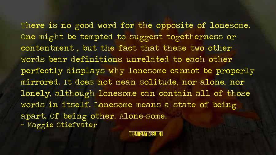 Lonely Words Sayings By Maggie Stiefvater: There is no good word for the opposite of lonesome. One might be tempted to
