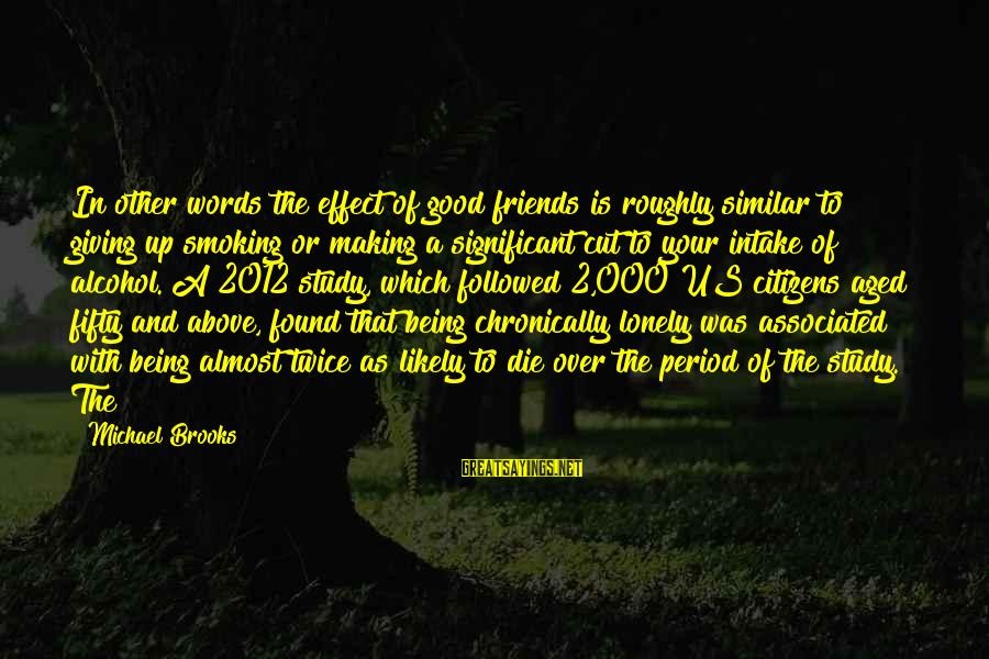 Lonely Words Sayings By Michael Brooks: In other words the effect of good friends is roughly similar to giving up smoking