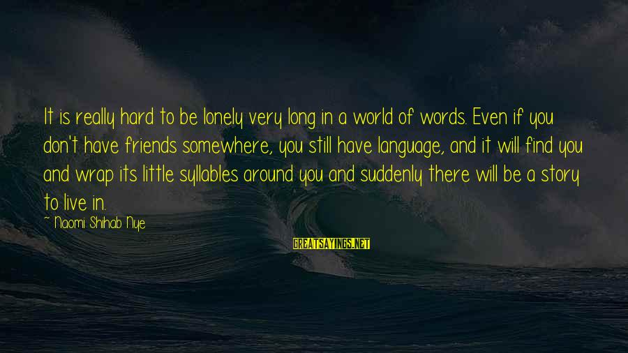 Lonely Words Sayings By Naomi Shihab Nye: It is really hard to be lonely very long in a world of words. Even