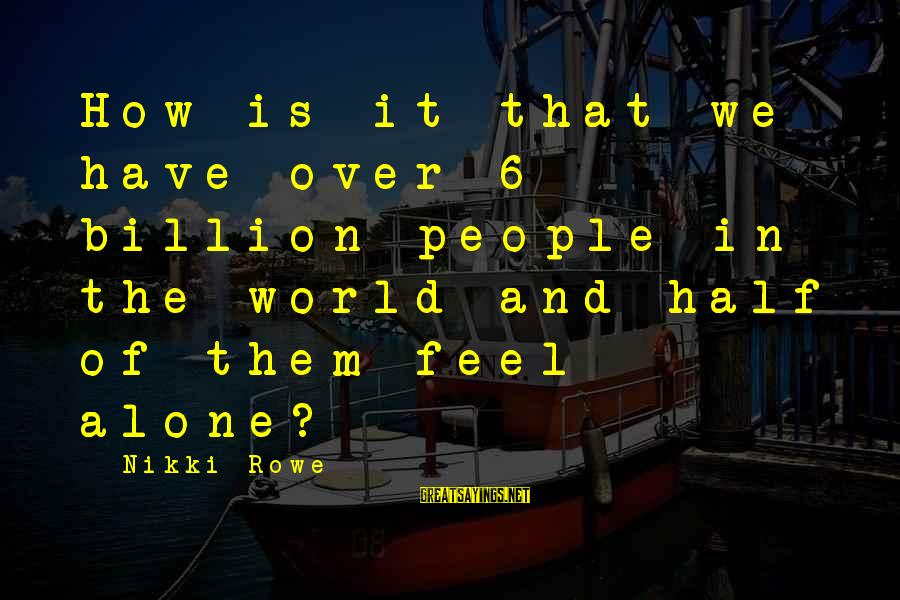 Lonely Words Sayings By Nikki Rowe: How is it that we have over 6 billion people in the world and half