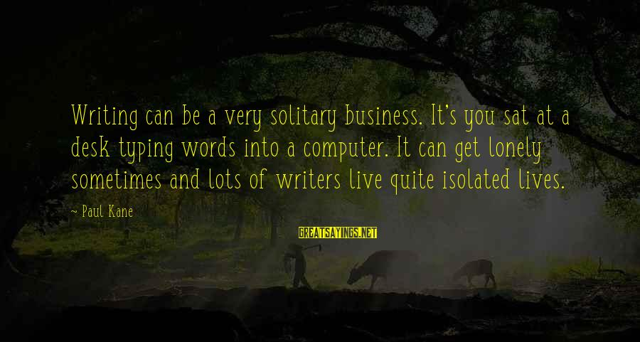 Lonely Words Sayings By Paul Kane: Writing can be a very solitary business. It's you sat at a desk typing words