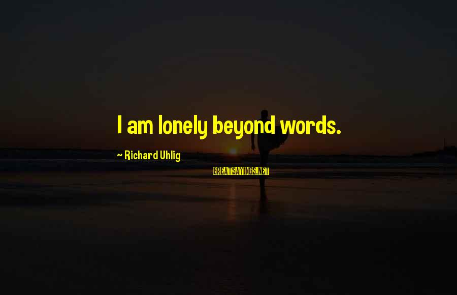 Lonely Words Sayings By Richard Uhlig: I am lonely beyond words.