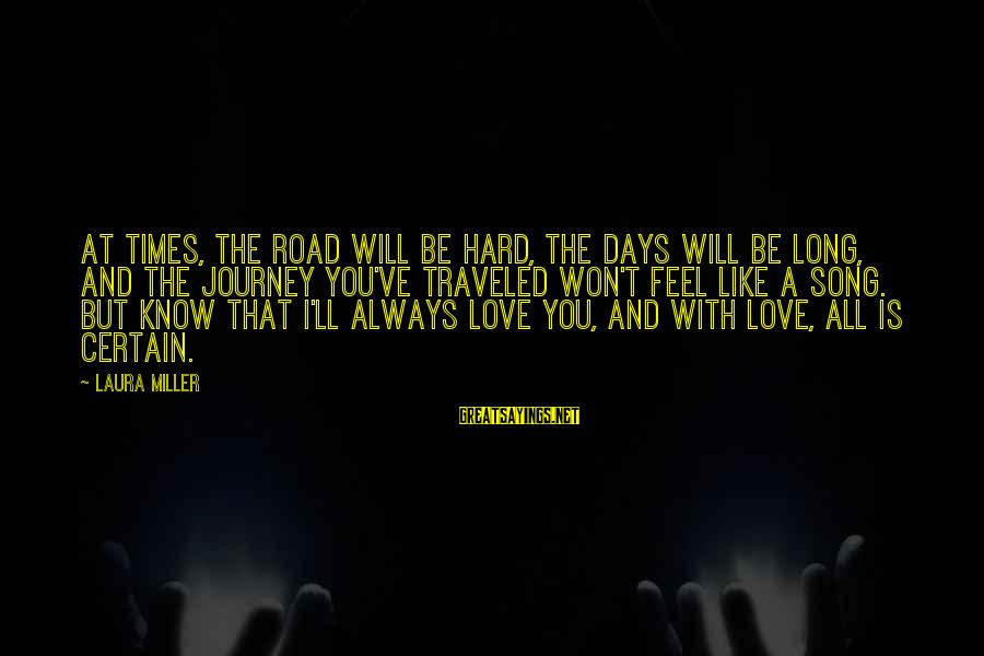 Long Journey Love Sayings By Laura Miller: At times, the road will be hard, the days will be long, and the journey