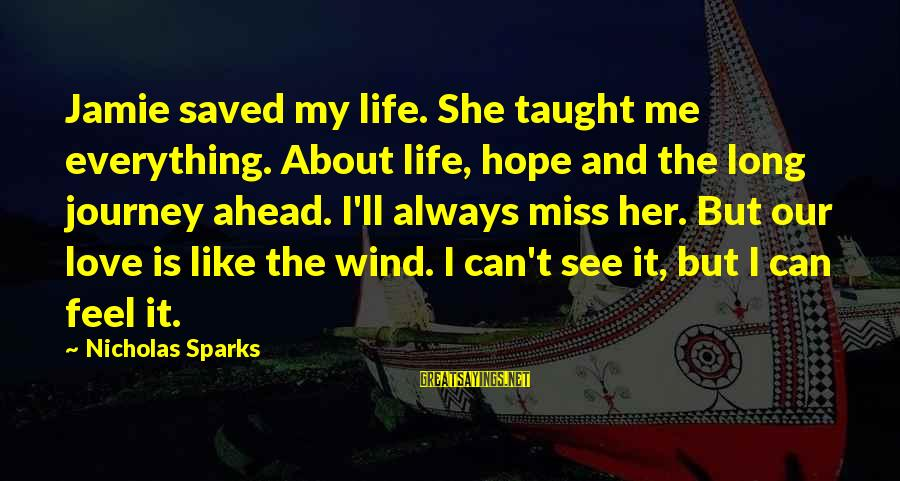 Long Journey Love Sayings By Nicholas Sparks: Jamie saved my life. She taught me everything. About life, hope and the long journey