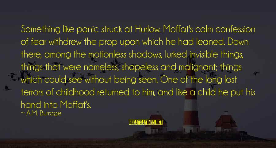Long Shadows Sayings By A.M. Burrage: Something like panic struck at Hurlow. Moffat's calm confession of fear withdrew the prop upon