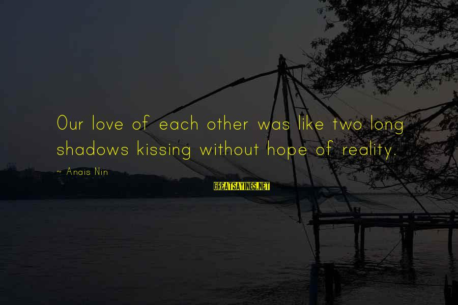 Long Shadows Sayings By Anais Nin: Our love of each other was like two long shadows kissing without hope of reality.