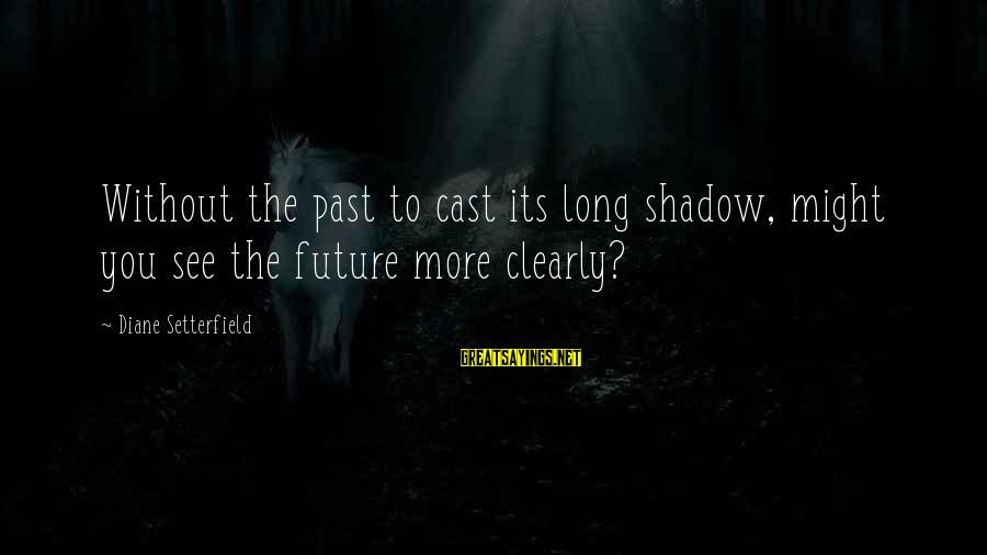 Long Shadows Sayings By Diane Setterfield: Without the past to cast its long shadow, might you see the future more clearly?