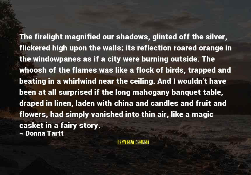 Long Shadows Sayings By Donna Tartt: The firelight magnified our shadows, glinted off the silver, flickered high upon the walls; its