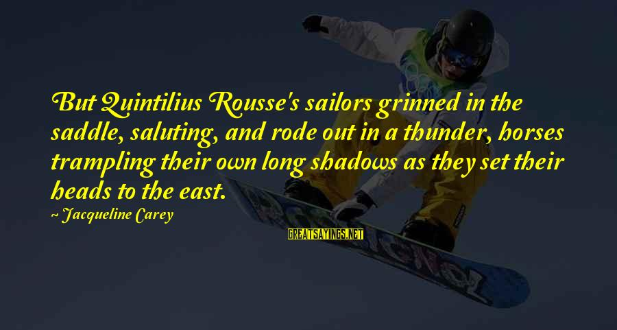 Long Shadows Sayings By Jacqueline Carey: But Quintilius Rousse's sailors grinned in the saddle, saluting, and rode out in a thunder,