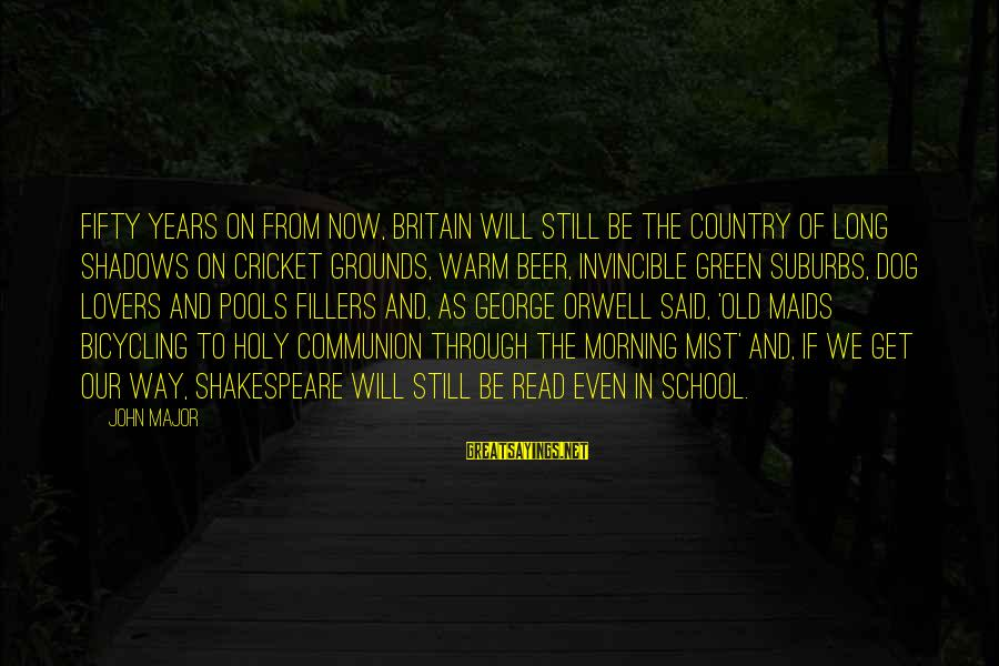 Long Shadows Sayings By John Major: Fifty years on from now, Britain will still be the country of long shadows on