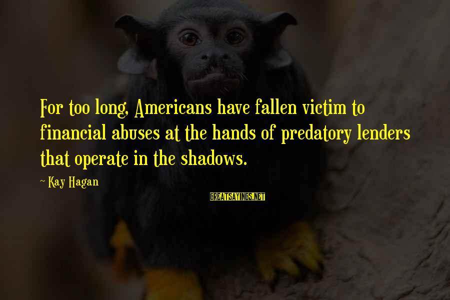 Long Shadows Sayings By Kay Hagan: For too long, Americans have fallen victim to financial abuses at the hands of predatory