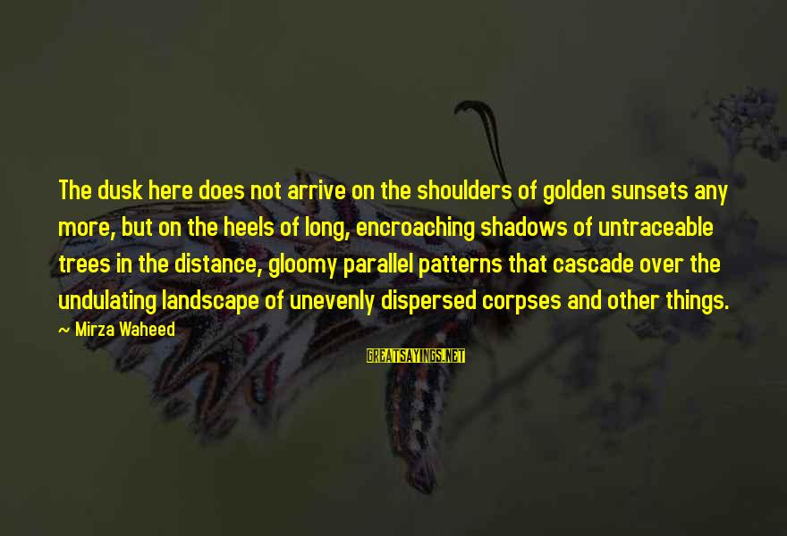 Long Shadows Sayings By Mirza Waheed: The dusk here does not arrive on the shoulders of golden sunsets any more, but