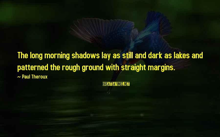 Long Shadows Sayings By Paul Theroux: The long morning shadows lay as still and dark as lakes and patterned the rough