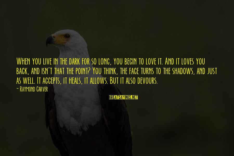 Long Shadows Sayings By Raymond Carver: When you live in the dark for so long, you begin to love it. And