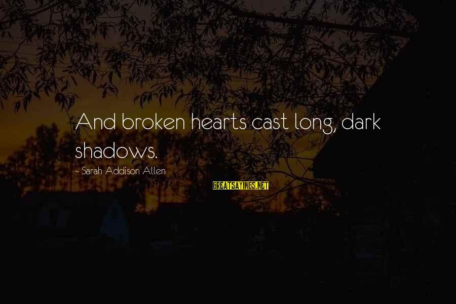 Long Shadows Sayings By Sarah Addison Allen: And broken hearts cast long, dark shadows.