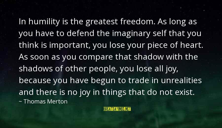 Long Shadows Sayings By Thomas Merton: In humility is the greatest freedom. As long as you have to defend the imaginary