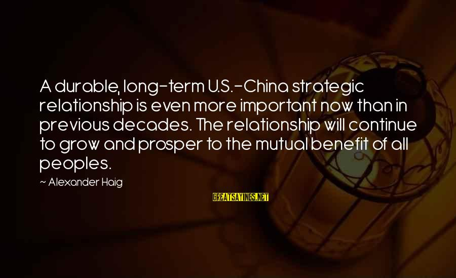 Long Term Relationship Sayings By Alexander Haig: A durable, long-term U.S.-China strategic relationship is even more important now than in previous decades.