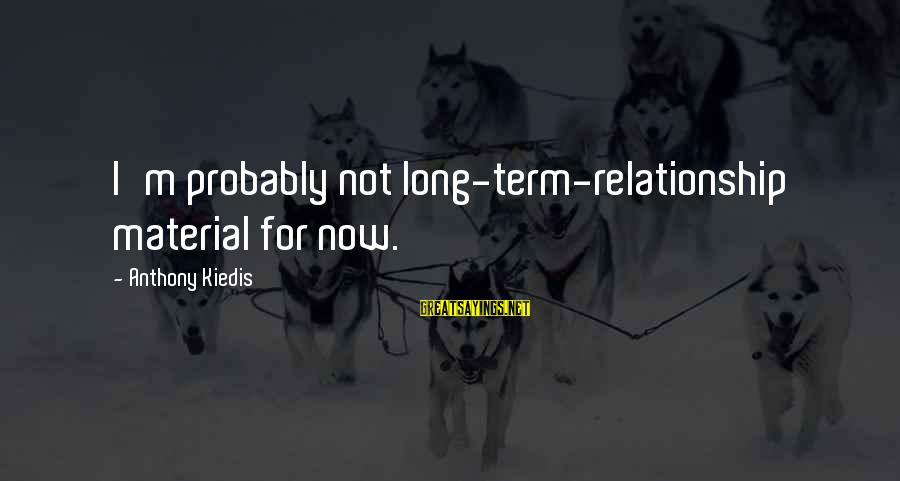 Long Term Relationship Sayings By Anthony Kiedis: I'm probably not long-term-relationship material for now.