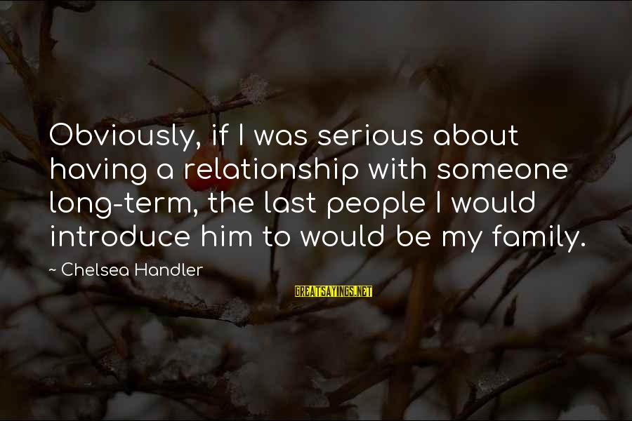 Long Term Relationship Sayings By Chelsea Handler: Obviously, if I was serious about having a relationship with someone long-term, the last people