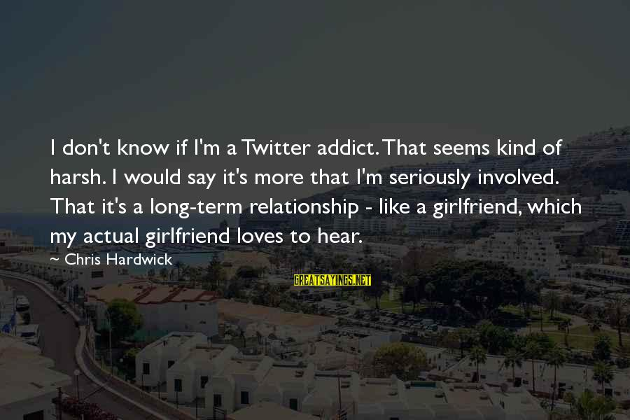 Long Term Relationship Sayings By Chris Hardwick: I don't know if I'm a Twitter addict. That seems kind of harsh. I would