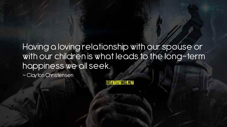 Long Term Relationship Sayings By Clayton Christensen: Having a loving relationship with our spouse or with our children is what leads to
