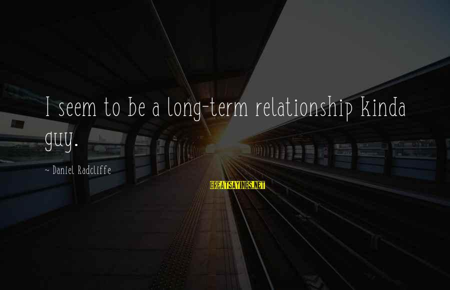 Long Term Relationship Sayings By Daniel Radcliffe: I seem to be a long-term relationship kinda guy.