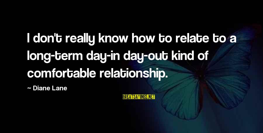 Long Term Relationship Sayings By Diane Lane: I don't really know how to relate to a long-term day-in day-out kind of comfortable