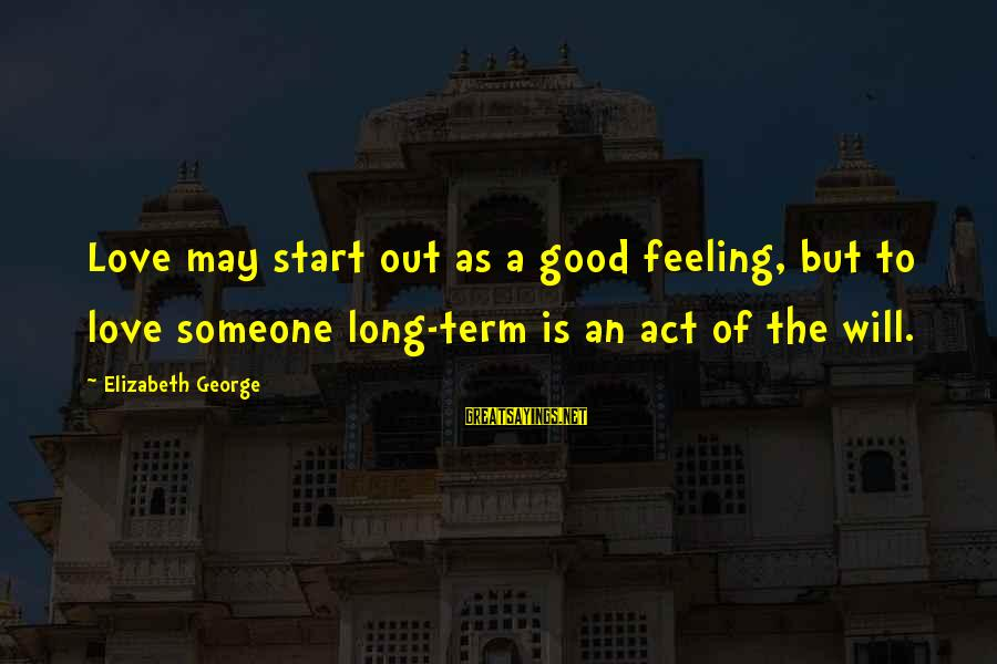Long Term Relationship Sayings By Elizabeth George: Love may start out as a good feeling, but to love someone long-term is an