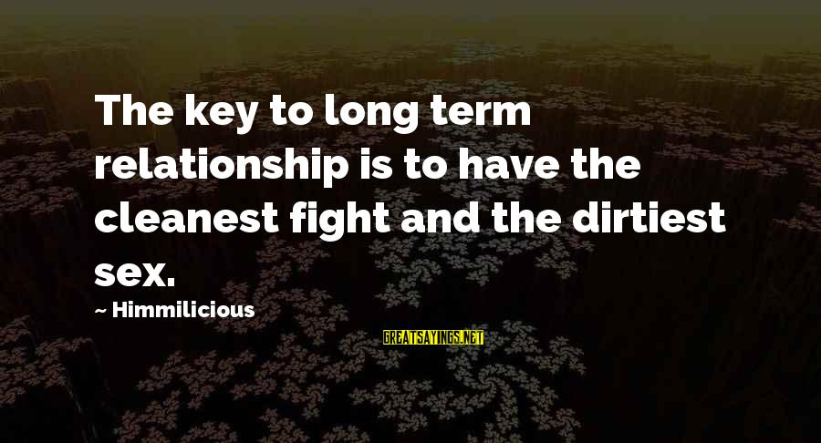 Long Term Relationship Sayings By Himmilicious: The key to long term relationship is to have the cleanest fight and the dirtiest