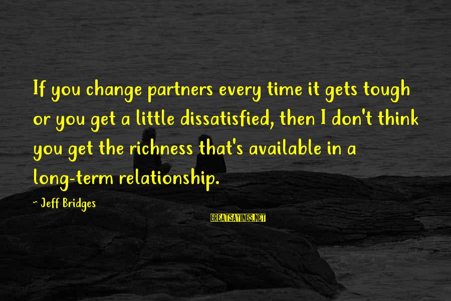 Long Term Relationship Sayings By Jeff Bridges: If you change partners every time it gets tough or you get a little dissatisfied,