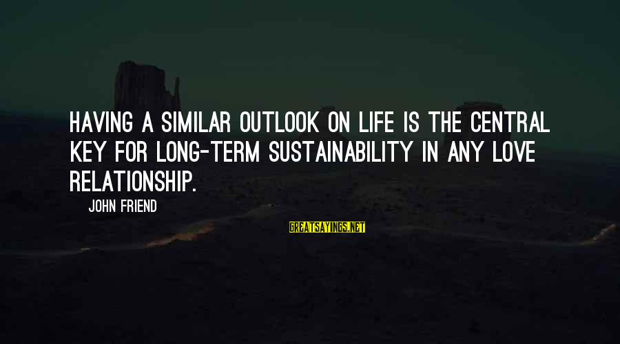 Long Term Relationship Sayings By John Friend: Having a similar outlook on life is the central key for long-term sustainability in any