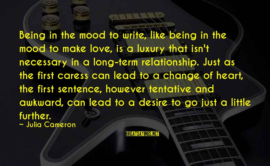 Long Term Relationship Sayings By Julia Cameron: Being in the mood to write, like being in the mood to make love, is